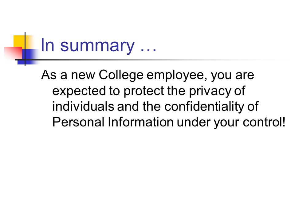 In summary … As a new College employee, you are expected to protect the privacy of individuals and the confidentiality of Personal Information under y