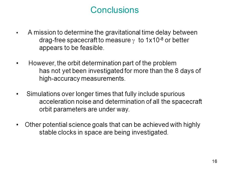 16 Conclusions A mission to determine the gravitational time delay between drag-free spacecraft to measure to 1x10 -8 or better appears to be feasible