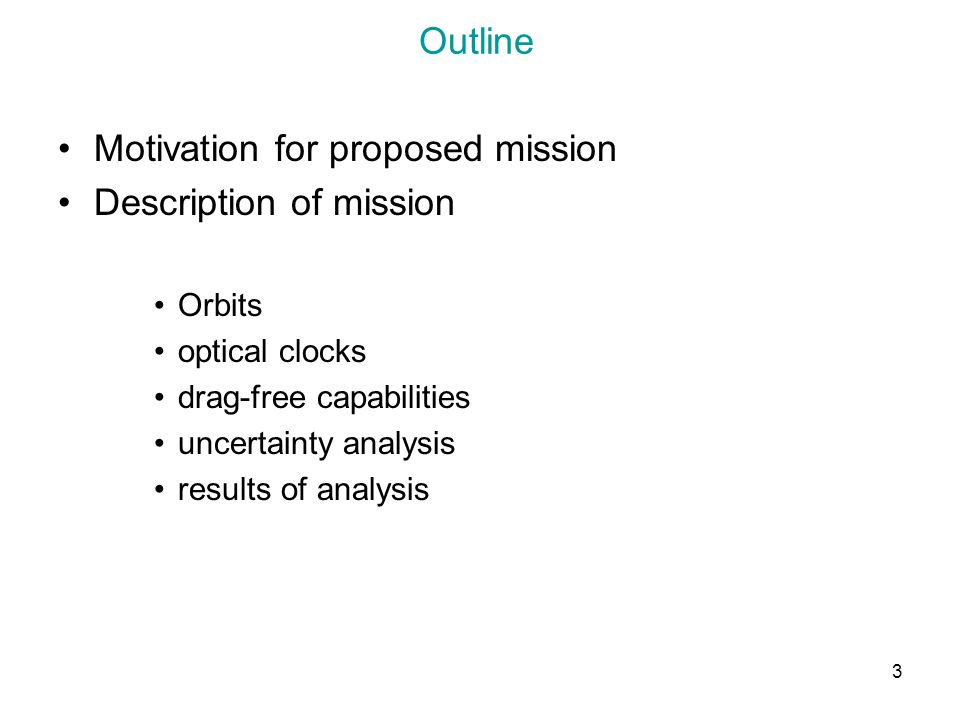 3 Outline Motivation for proposed mission Description of mission Orbits optical clocks drag-free capabilities uncertainty analysis results of analysis