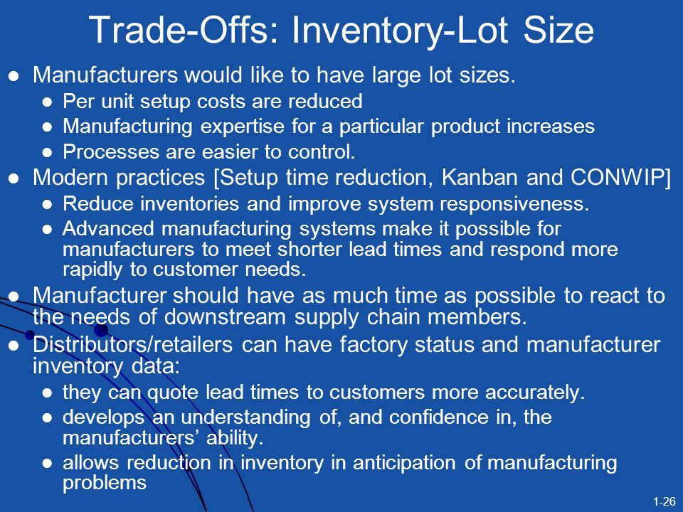 1-26 Trade-Offs: Inventory-Lot Size Manufacturers would like to have large lot sizes. Per unit setup costs are reduced Manufacturing expertise for a p