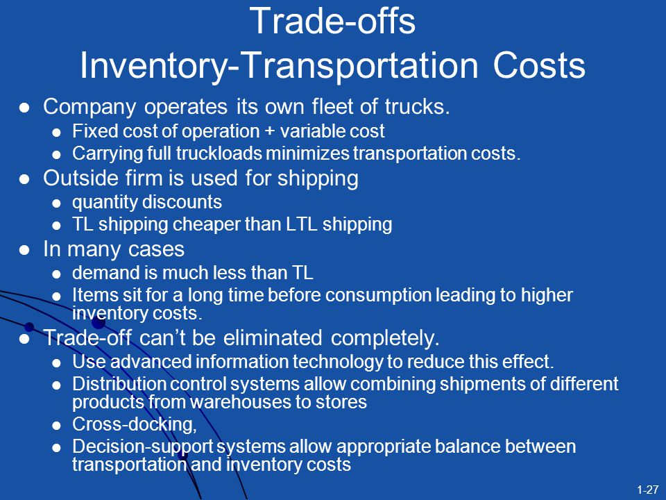 1-27 Trade-offs Inventory-Transportation Costs Company operates its own fleet of trucks. Fixed cost of operation + variable cost Carrying full trucklo