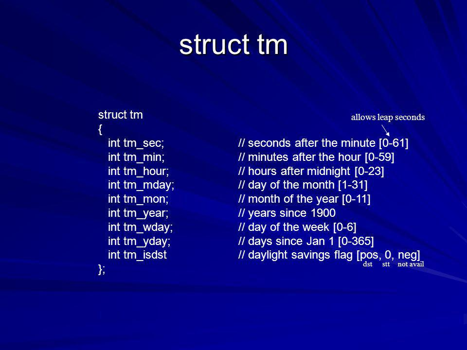 struct tm { int tm_sec;// seconds after the minute [0-61] int tm_min;// minutes after the hour [0-59] int tm_hour;// hours after midnight [0-23] int tm_mday;// day of the month [1-31] int tm_mon;// month of the year [0-11] int tm_year;// years since 1900 int tm_wday;// day of the week [0-6] int tm_yday;// days since Jan 1 [0-365] int tm_isdst// daylight savings flag [pos, 0, neg] }; allows leap seconds dststtnot avail