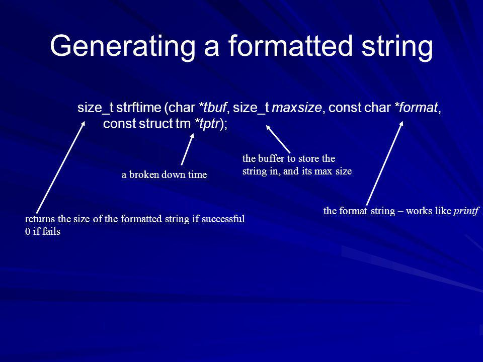 Generating a formatted string size_t strftime (char *tbuf, size_t maxsize, const char *format, const struct tm *tptr); returns the size of the formatted string if successful 0 if fails a broken down time the buffer to store the string in, and its max size the format string – works like printf
