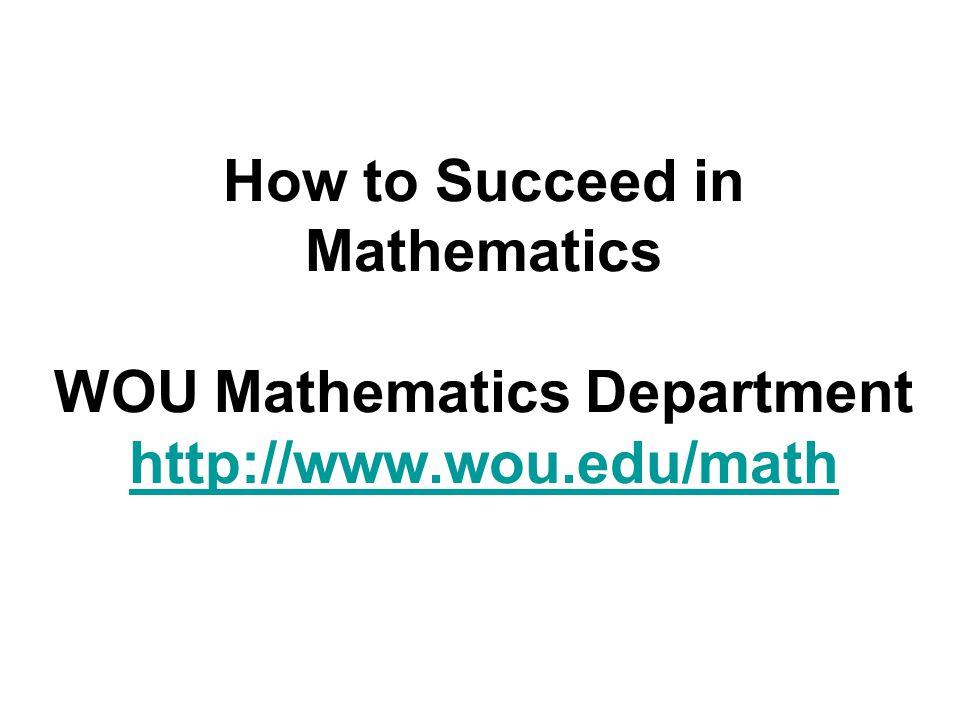 How to Succeed in Mathematics WOU Mathematics Department http://www.wou.edu/math http://www.wou.edu/math