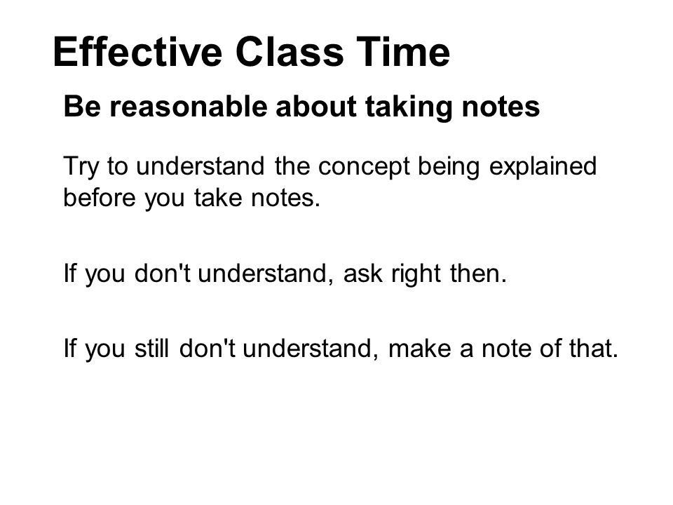 Effective Class Time Be reasonable about taking notes Try to understand the concept being explained before you take notes.