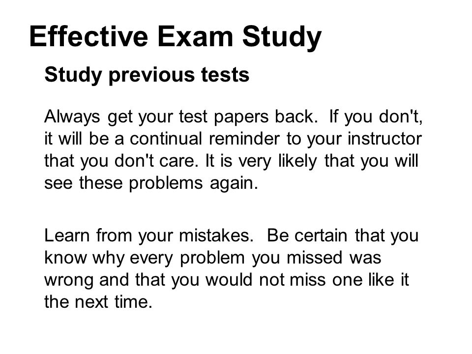 Effective Exam Study Study previous tests Always get your test papers back.
