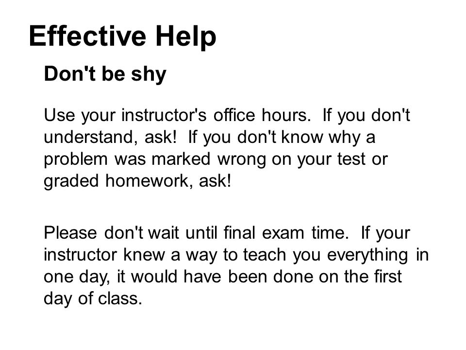 Effective Help Don t be shy Use your instructor s office hours.