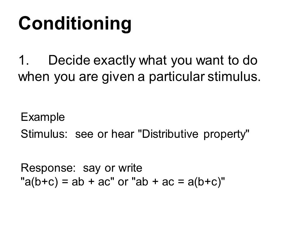 Conditioning 1.Decide exactly what you want to do when you are given a particular stimulus.