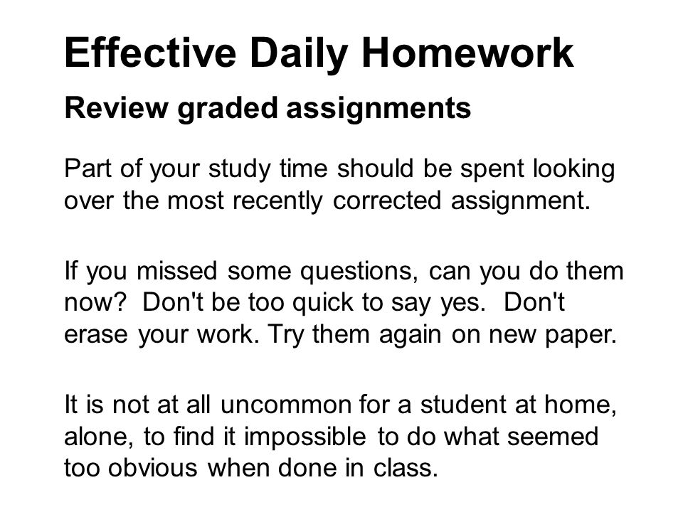 Effective Daily Homework Review graded assignments Part of your study time should be spent looking over the most recently corrected assignment.