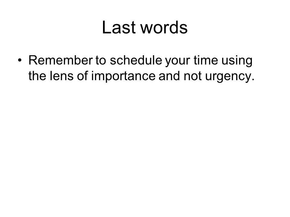 Last words Remember to schedule your time using the lens of importance and not urgency.