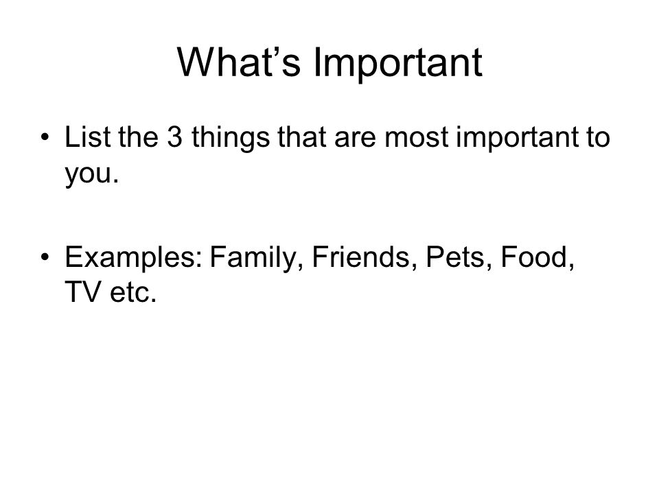 Whats Important List the 3 things that are most important to you.