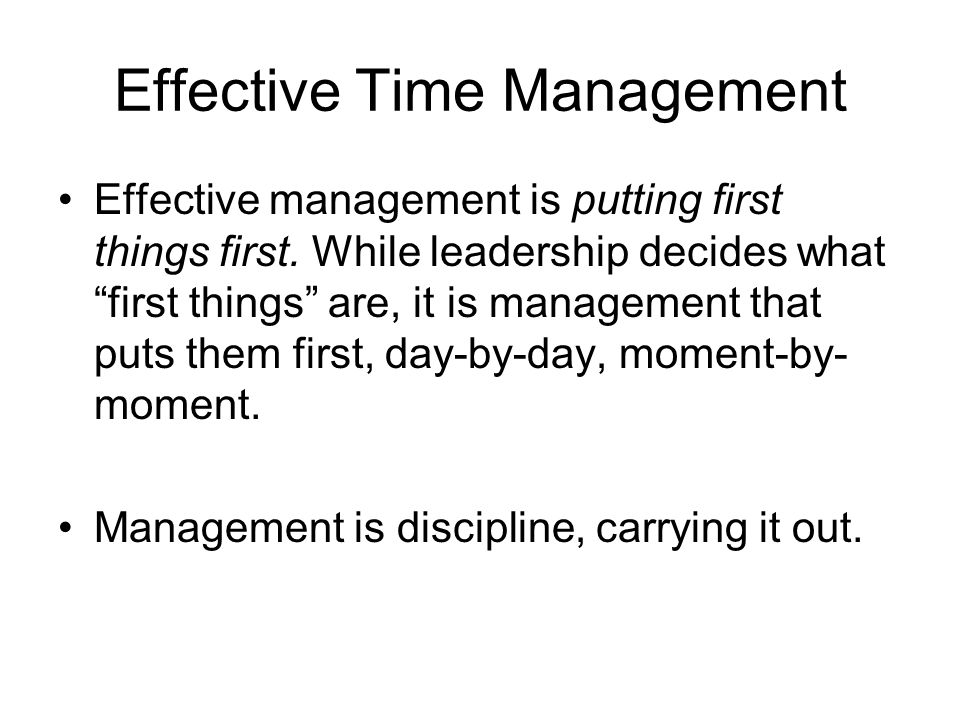 Effective Time Management Effective management is putting first things first.