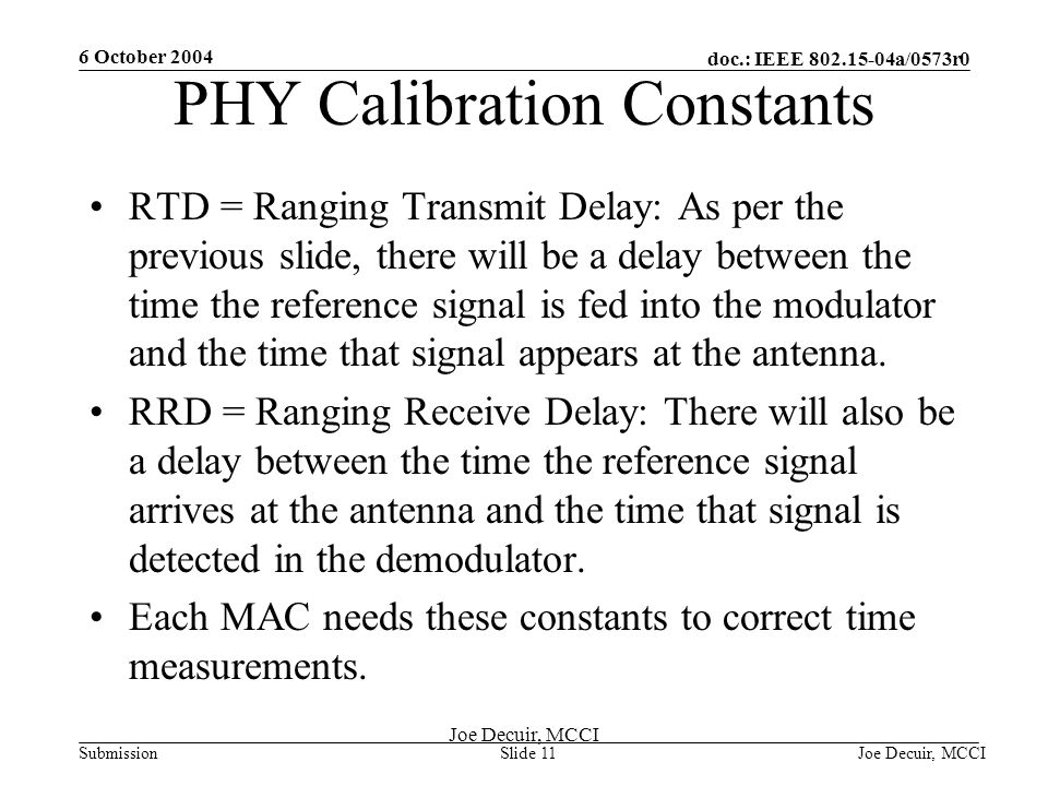 6 October 2004 Joe Decuir, MCCISlide 11 doc.: IEEE 802.15-04a/0573r0 Submission Joe Decuir, MCCI PHY Calibration Constants RTD = Ranging Transmit Delay: As per the previous slide, there will be a delay between the time the reference signal is fed into the modulator and the time that signal appears at the antenna.