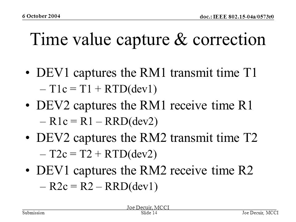 6 October 2004 Joe Decuir, MCCISlide 14 doc.: IEEE 802.15-04a/0573r0 Submission Joe Decuir, MCCI Time value capture & correction DEV1 captures the RM1