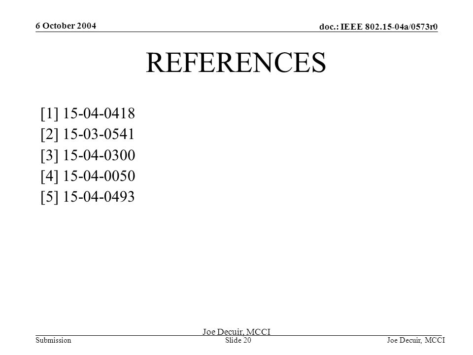 6 October 2004 Joe Decuir, MCCISlide 20 doc.: IEEE 802.15-04a/0573r0 Submission Joe Decuir, MCCI REFERENCES [1] 15-04-0418 [2] 15-03-0541 [3] 15-04-03