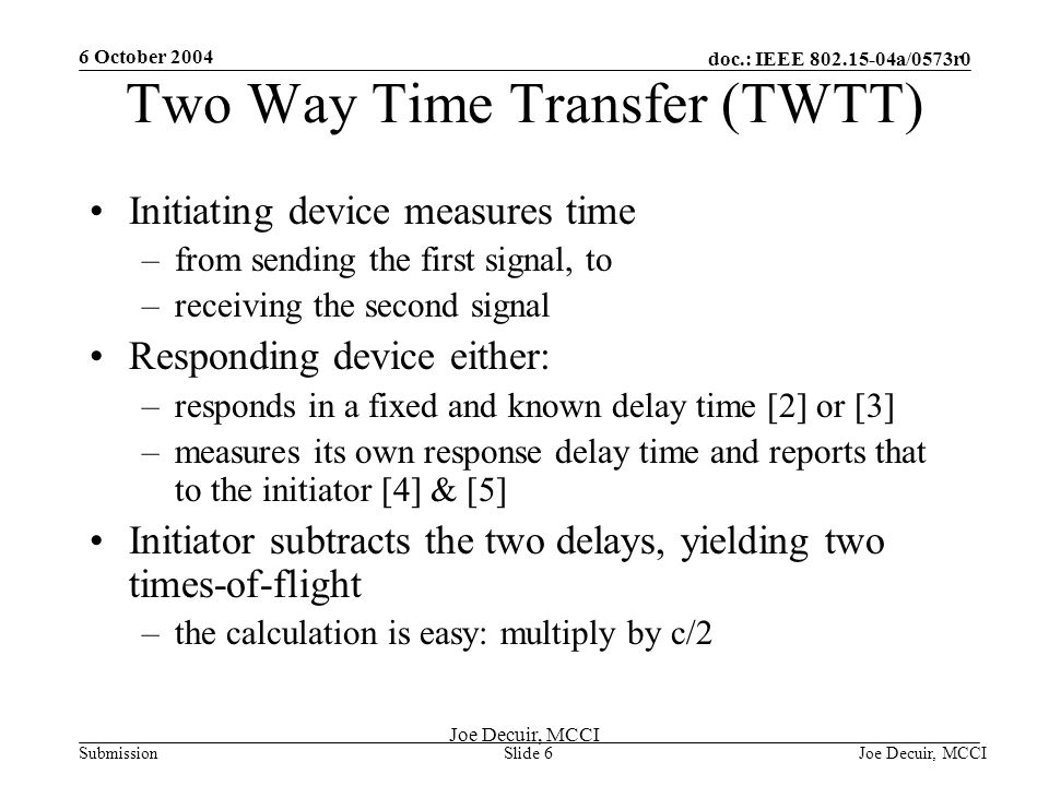 6 October 2004 Joe Decuir, MCCISlide 6 doc.: IEEE 802.15-04a/0573r0 Submission Joe Decuir, MCCI Two Way Time Transfer (TWTT) Initiating device measures time –from sending the first signal, to –receiving the second signal Responding device either: –responds in a fixed and known delay time [2] or [3] –measures its own response delay time and reports that to the initiator [4] & [5] Initiator subtracts the two delays, yielding two times-of-flight –the calculation is easy: multiply by c/2