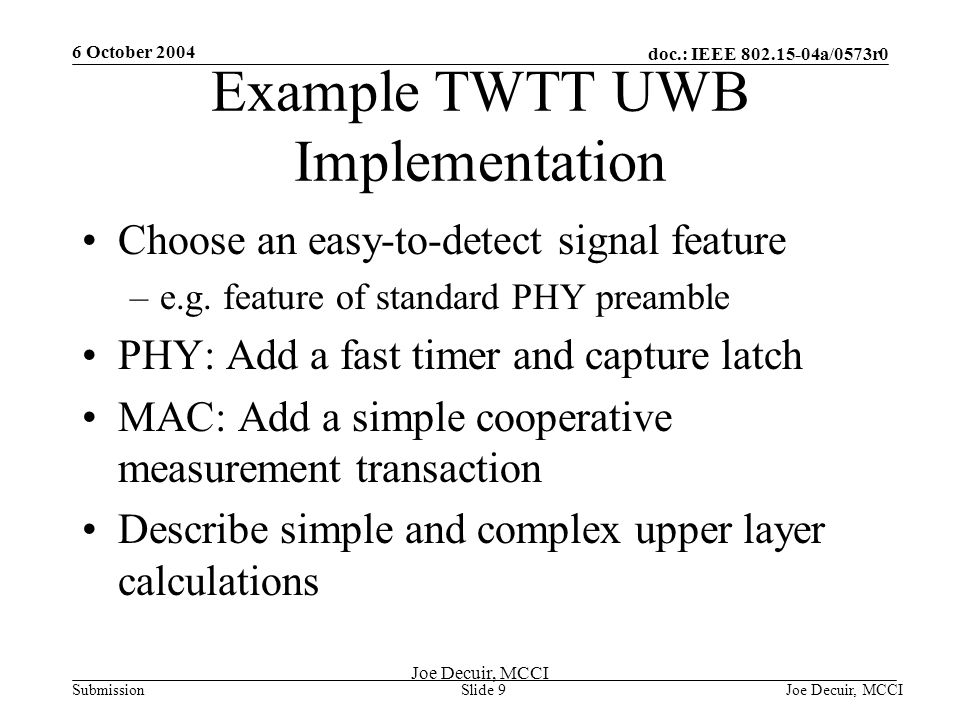 6 October 2004 Joe Decuir, MCCISlide 9 doc.: IEEE 802.15-04a/0573r0 Submission Joe Decuir, MCCI Example TWTT UWB Implementation Choose an easy-to-detect signal feature –e.g.