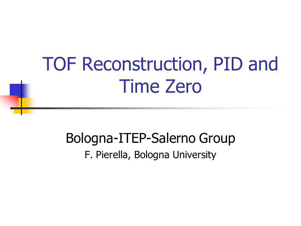 TOF Reconstruction, PID and Time Zero Bologna-ITEP-Salerno Group F. Pierella, Bologna University