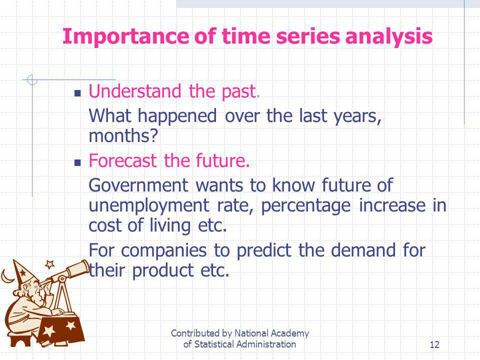 12 Importance of time series analysis Understand the past. What happened over the last years, months? Forecast the future. Government wants to know fu