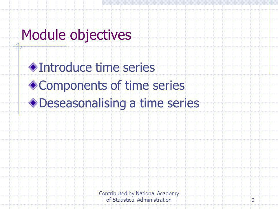 2 Module objectives Introduce time series Components of time series Deseasonalising a time series Contributed by National Academy of Statistical Admin
