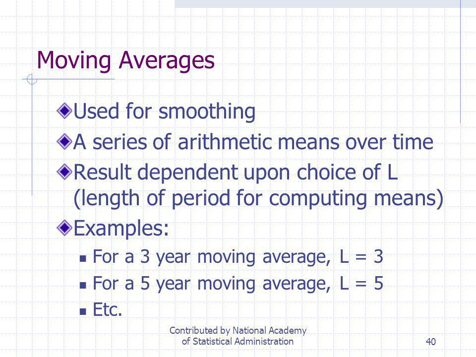 40 Moving Averages Used for smoothing A series of arithmetic means over time Result dependent upon choice of L (length of period for computing means)