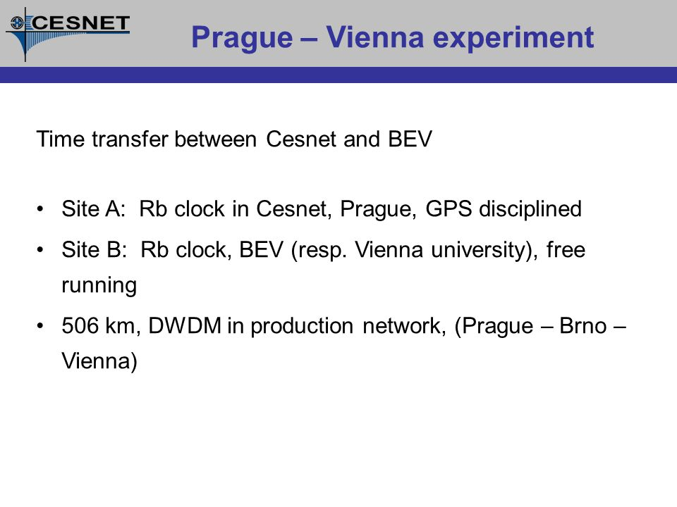 Prague – Vienna experiment Time transfer between Cesnet and BEV Site A: Rb clock in Cesnet, Prague, GPS disciplined Site B: Rb clock, BEV (resp.