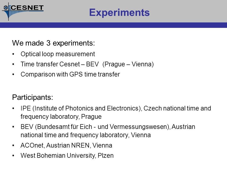Experiments We made 3 experiments: Optical loop measurement Time transfer Cesnet – BEV (Prague – Vienna) Comparison with GPS time transfer Participants: IPE (Institute of Photonics and Electronics), Czech national time and frequency laboratory, Prague BEV (Bundesamt für Eich - und Vermessungswesen), Austrian national time and frequency laboratory, Vienna ACOnet, Austrian NREN, Vienna West Bohemian University, Plzen