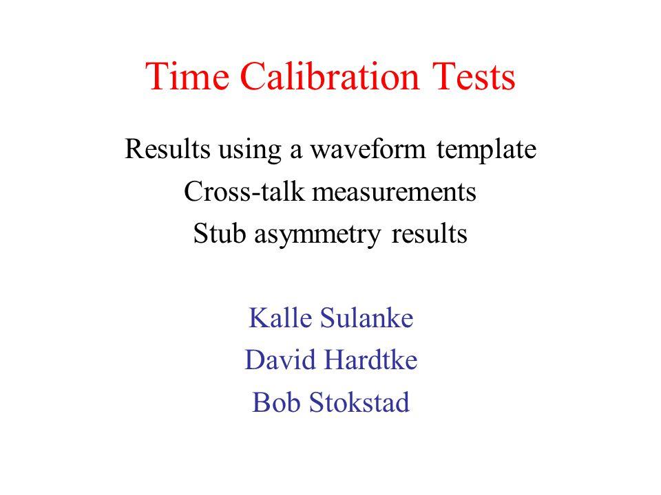 Time Calibration Tests Results using a waveform template Cross-talk measurements Stub asymmetry results Kalle Sulanke David Hardtke Bob Stokstad