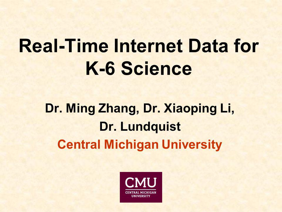 Real-Time Internet Data for K-6 Science Dr. Ming Zhang, Dr. Xiaoping Li, Dr. Lundquist Central Michigan University