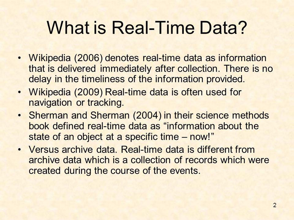 2 What is Real-Time Data? Wikipedia (2006) denotes real-time data as information that is delivered immediately after collection. There is no delay in