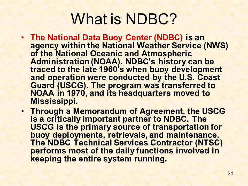 24 What is NDBC? The National Data Buoy Center (NDBC) is an agency within the National Weather Service (NWS) of the National Oceanic and Atmospheric A