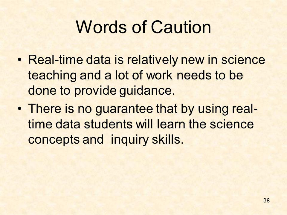38 Words of Caution Real-time data is relatively new in science teaching and a lot of work needs to be done to provide guidance. There is no guarantee