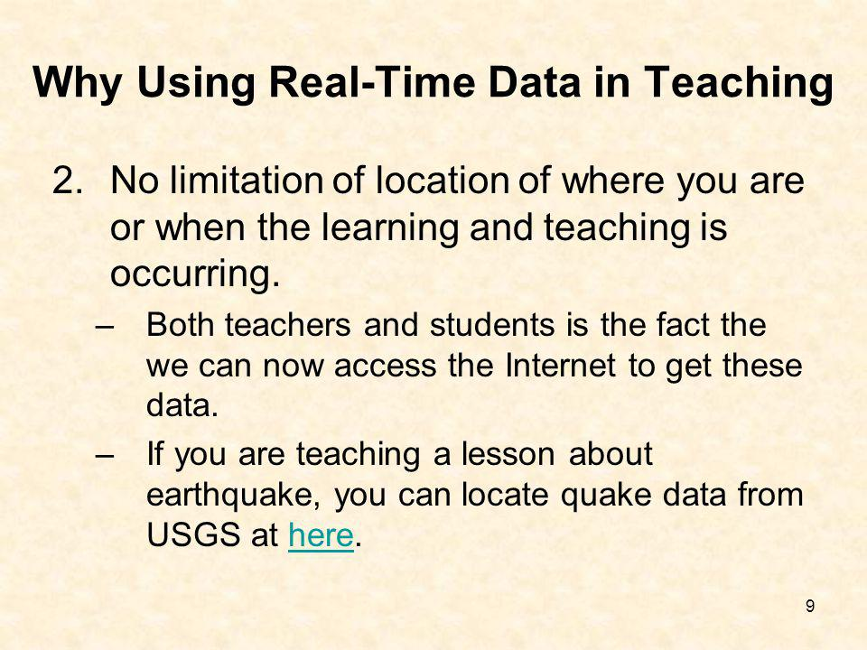 9 Why Using Real-Time Data in Teaching 2.No limitation of location of where you are or when the learning and teaching is occurring. –Both teachers and