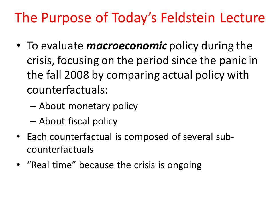 The Purpose of Todays Feldstein Lecture To evaluate macroeconomic policy during the crisis, focusing on the period since the panic in the fall 2008 by