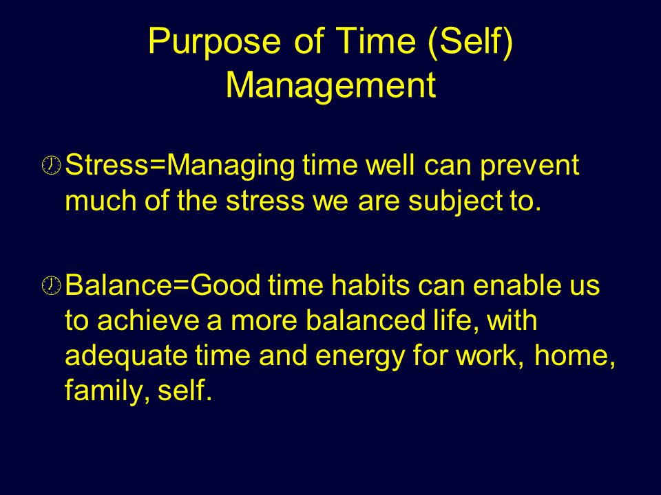 Purpose of Time (Self) Management Stress=Managing time well can prevent much of the stress we are subject to. Balance=Good time habits can enable us t