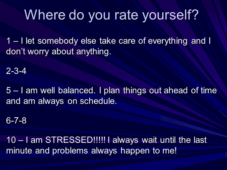 Where do you rate yourself? 1 – I let somebody else take care of everything and I dont worry about anything. 2-3-4 5 – I am well balanced. I plan thin