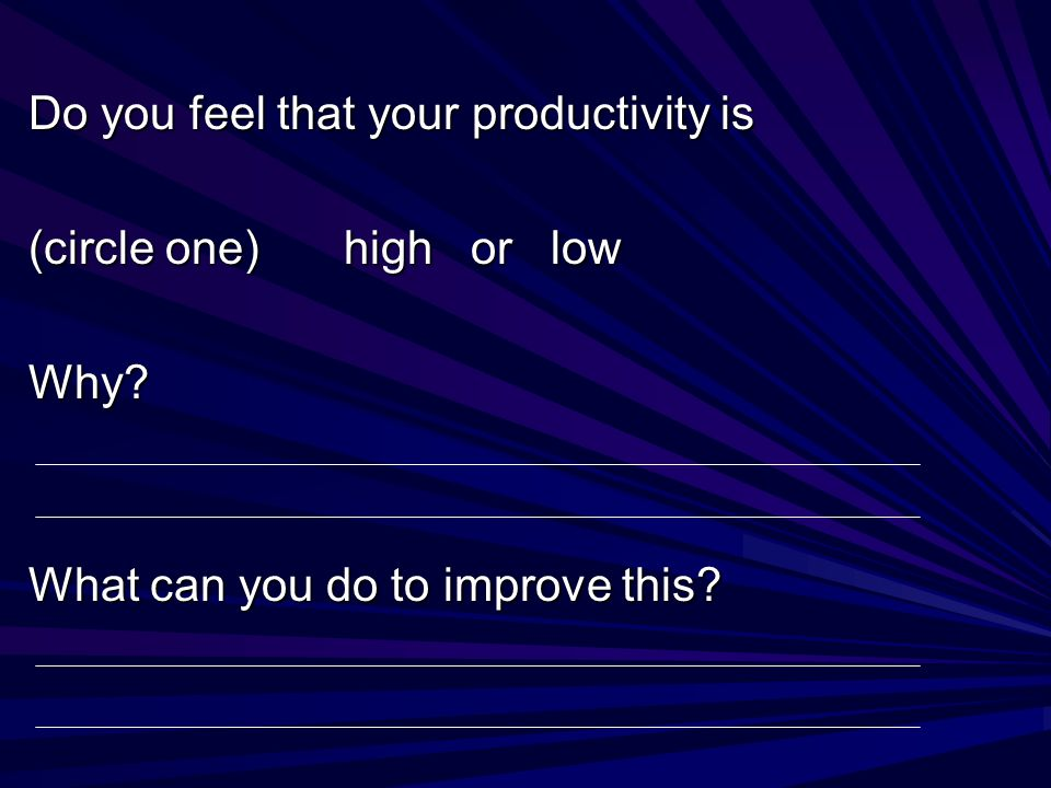 Do you feel that your productivity is (circle one) high or low Why? What can you do to improve this?