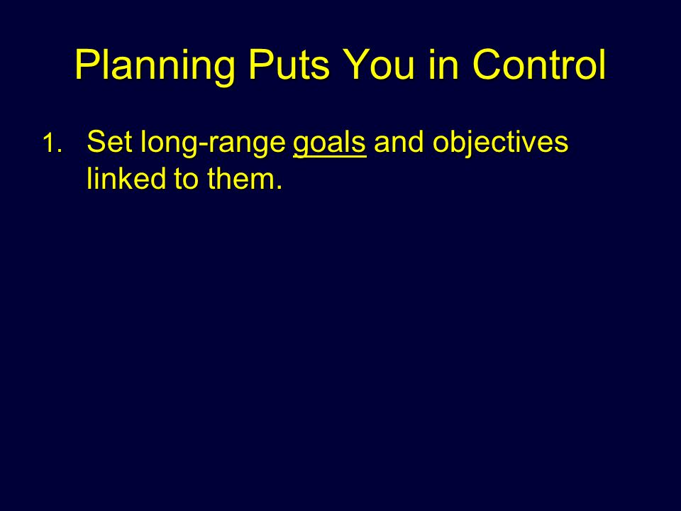 Planning Puts You in Control 1. Set long-range goals and objectives linked to them.