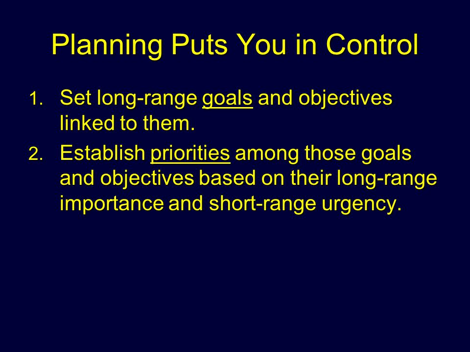 Planning Puts You in Control 1. Set long-range goals and objectives linked to them. 2. Establish priorities among those goals and objectives based on