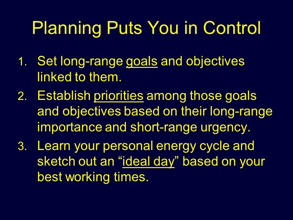 Planning Puts You in Control 1. 1. Set long-range goals and objectives linked to them. 2. 2. Establish priorities among those goals and objectives bas