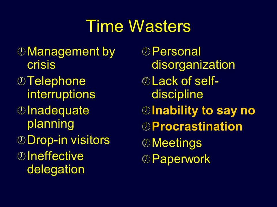 Time Wasters Management by crisis Telephone interruptions Inadequate planning Drop-in visitors Ineffective delegation Personal disorganization Lack of