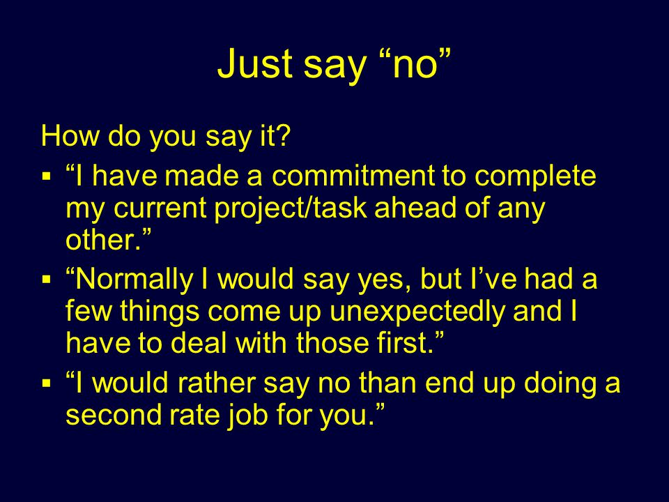 Just say no How do you say it? I have made a commitment to complete my current project/task ahead of any other. Normally I would say yes, but Ive had
