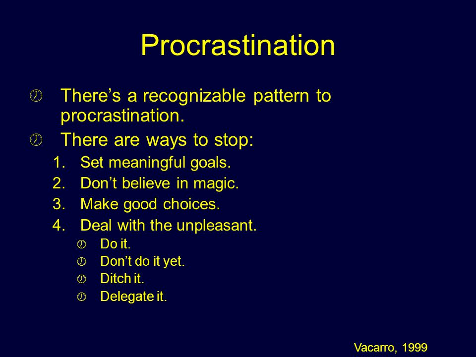 Procrastination Theres a recognizable pattern to procrastination. There are ways to stop: 1. 1.Set meaningful goals. 2. 2.Dont believe in magic. 3. 3.