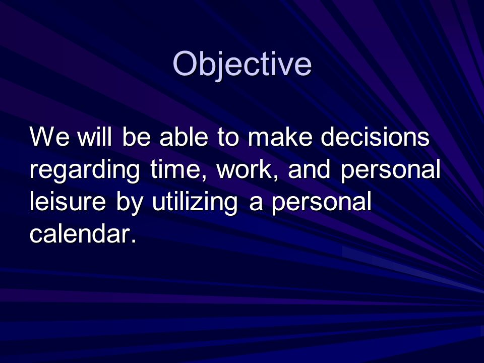 Objective We will be able to make decisions regarding time, work, and personal leisure by utilizing a personal calendar.