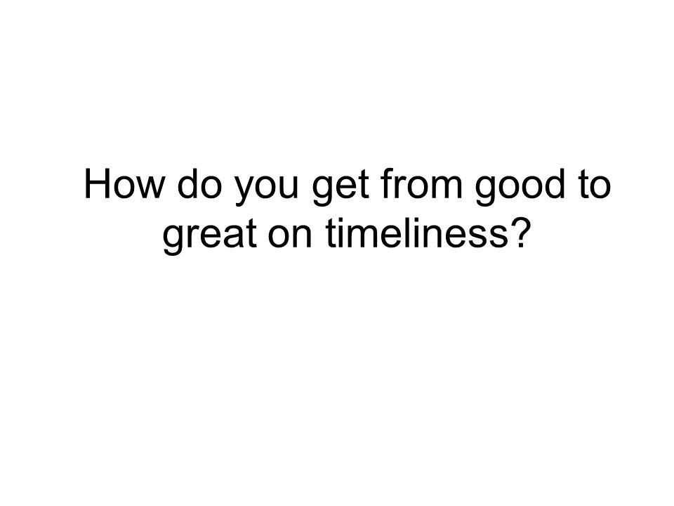 How do you get from good to great on timeliness?