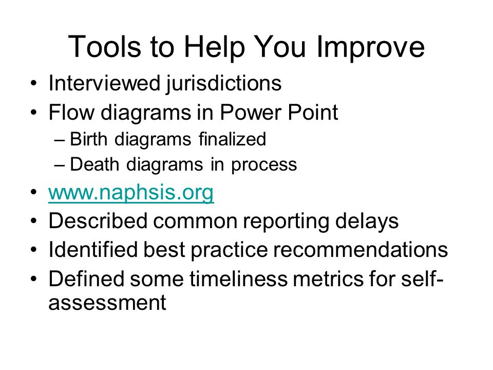 Tools to Help You Improve Interviewed jurisdictions Flow diagrams in Power Point –Birth diagrams finalized –Death diagrams in process www.naphsis.org