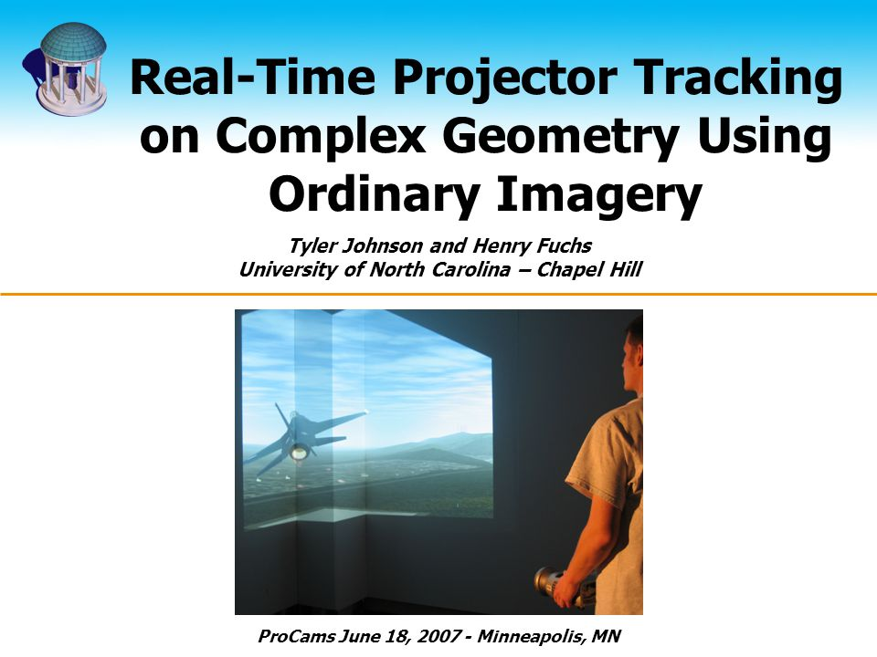 Real-Time Projector Tracking on Complex Geometry Using Ordinary Imagery Tyler Johnson and Henry Fuchs University of North Carolina – Chapel Hill ProCams June 18, 2007 - Minneapolis, MN