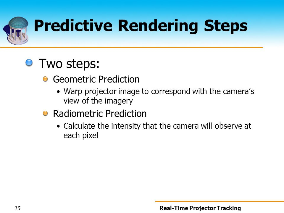 15 Real-Time Projector Tracking Predictive Rendering Steps Two steps: Geometric Prediction Warp projector image to correspond with the cameras view of the imagery Radiometric Prediction Calculate the intensity that the camera will observe at each pixel