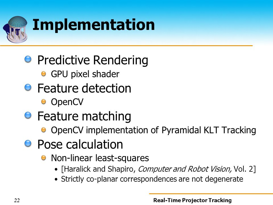 22 Real-Time Projector Tracking Implementation Predictive Rendering GPU pixel shader Feature detection OpenCV Feature matching OpenCV implementation of Pyramidal KLT Tracking Pose calculation Non-linear least-squares [Haralick and Shapiro, Computer and Robot Vision, Vol.