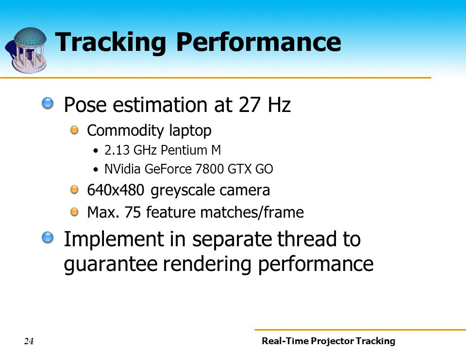 24 Real-Time Projector Tracking Tracking Performance Pose estimation at 27 Hz Commodity laptop 2.13 GHz Pentium M NVidia GeForce 7800 GTX GO 640x480 greyscale camera Max.